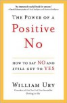The Power of a Positive No: How to Say No and Still Get to Yes - William Ury
