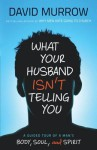 What Your Husband Isn't Telling You: A Guided Tour Of A Man's Body, Soul, And Spirit - David Murrow
