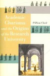 Academic Charisma and the Origins of the Research University - William Clark