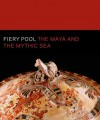 Fiery Pool: The Maya and the Mythic Sea - Daniel Finamore, Stephen Houston