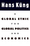 A Global Ethic for Global Politics and Economics - Hans Küng, John Bowden