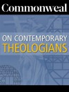 Commonweal on Contemporary Theologians - Bethe Dufresne, Paul Lauritzen, David Gibson, Michael W. Higgins, Christopher Ruddy, Peter Steinfels, William Bole, Eugene McCarraher, Jackson Lears