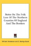 Notes on the Folk Lore of the Northern Counties of England and the Borders - William Henderson, Sabine Baring-Gould