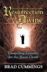 Resurrection of the Divine: Compelling Evidence for the Risen Christ - Brad Cummings