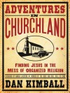 Adventures in Churchland: Discovering the Beautiful Mess Jesus Loves - Dan Kimball
