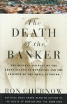 The Death of the Banker: The Decline and Fall of the Great Financial Dynasties and the Triumph of the Small Investor - Ron Chernow