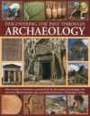 Discovering the Past Through Archaeology: The Science and Practice of Studying Excavation Materials and Ancient Sites with 300 Color Photographs, Maps and Detailed Illustrations - Christopher Catling