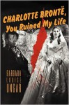 Charlotte Bronte, You Ruined My Life - Barbara Louise Ungar