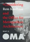 What Is Oma: Considering Rem Koolhaas and the Office for Metropolitan Architecture - NAi Publishers, Vironique Patteeuw