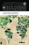 Joystick Soldiers: The Politics of Play in Military Video Games - Nina B. Huntemann, Ian Bogost, Matthew Thomas Payne