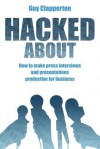 Hacked about: How to Make Press Interviews and Presentations Productive for Business - Guy Clapperton