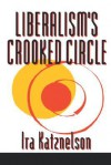 Liberalism's Crooked Circle: Letters to Adam Michnik - Ira Katznelson, Adam Michnik