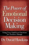 The Power of Emotional Decision Making: Using Your God-Given Emotions for Positive Change - David Hawkins
