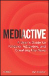 Mediactive: A User's Guide to Finding, Following, and Creating the News - Dan Gillmor