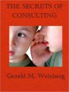 The Secrets of Consulting: A Guide to Giving and Getting Advice Successfully - Gerald M. Weinberg