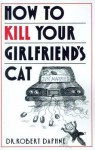 How to Kill Your Girlfriend's Cat - Robert Daphne, Susan Davis