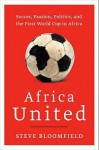 Africa United: Soccer, Passion, Politics, and the First World Cup in Africa - Steve Bloomfield