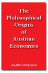 The Philosophical Origins of Austrian Economics - David Gordon