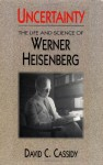 Uncertainty: The Life and Science of Werner Heisenberg - David C. Cassidy