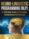 NEURO-LINGUISTIC PROGRAMMING (NLP): A Self-Help Guide to Personal Achievement & Influence - Allan Kaufman, Allan Misch