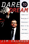 Dare to Dream: Connecticut Basketball's Remarkable March to the National Championship - Jim Calhoun, Leigh Montville