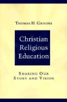 Christian Religious Education: Sharing Our Story and Vision - Thomas H. Groome