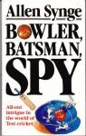 Bowler, Batsman, Spy - Allen Synge