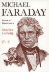 Michael Faraday: Father of Electronics - Charles Ludwig