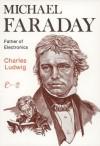 Michael Faraday: Father of Electronics - Charles Ludwig