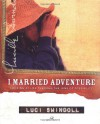 I Married Adventure: Looking at Life Through the Lens of Possibility - Luci Swindoll
