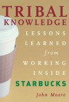 Tribal Knowledge: Business Wisdom Brewed from the Grounds of Starbucks Corporate Culture - John Moore