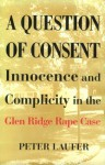 A Question of Consent: Innocence and Complicity in the Glen Ridge Rape Case - Peter Laufer