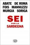 Sei per la Sardegna - Francesco Abate, Alessandro De Roma, Marcello Fois, Salvatore Mannuzzu, Michela Murgia, Paola Soriga