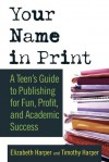 Your Name in Print: A Teen's Guide to Publishing for Fun, Profit and Academic Success - Timothy Harper, Elizabeth Harper