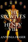 The Six Wives of Henry VIII - Antonia Fraser