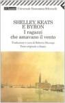 Shelley, Keats e Byron: I ragazzi che amavano il vento - Percy Bysshe Shelley, John Keats, George Gordon Byron, Roberto Mussapi