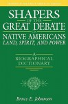 Shapers of the Great Debate on Native Americans--Land, Spirit, and Power: A Biographical Dictionary - Bruce Elliott Johansen