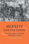 Henry IV and the Towns: The Pursuit of Legitimacy in French Urban Society, 1589 1610 - S. Annette Finley-Croswhite, Olwen H. Hufton, J.H. Elliott