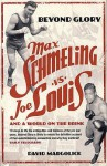 Beyond Glory: Max Schmeling Vs. Joe Louis And A World On The Brink - David Margolick