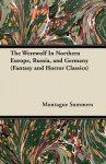 The Werewolf in Northern Europe, Russia, and Germany (Fantasy and Horror Classics) - Montague Summers