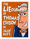 The LIEography of Thomas Edison: The Absolutely Untrue, Totally Made Up, 100% Fake Life Story of the World's Greatest Inventor (Lieographies) - Alan Katz, Joey Ahlbum