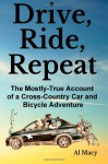 Drive, Ride, Repeat: The Mostly-True Account of a Cross-Country Car and Bicycle Adventure - Al Macy