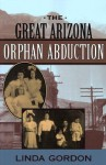 The Great Arizona Orphan Abduction - Linda Gordon
