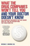 What the Drug Companies Won't Tell You and Your Doctor Doesn't Know: The Alternative Treatments That May Change Your Life--and the Prescriptions That Could Harm You - Michael Murray