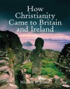How Christianity Came to Britain and Ireland - Michelle P. Brown