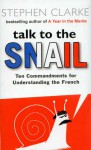 Talk to the Snail. The Commandments for Understanding the French - Stephen Clarke