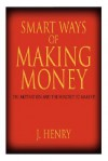 Smart Ways of Making Money: The Motivation and the Mindset to Make It! - J. Henry