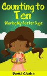 Counting to Ten and Sharing My Easter Eggs (Rhyming Books for Children) - David Chuka
