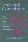 The Occult Conspiracy: Secret Societies--Their Influence and Power in World History - Michael Howard
