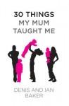 30 Things My Mum Taught Me - Denis Baker, Ian Baker, Paul Baker